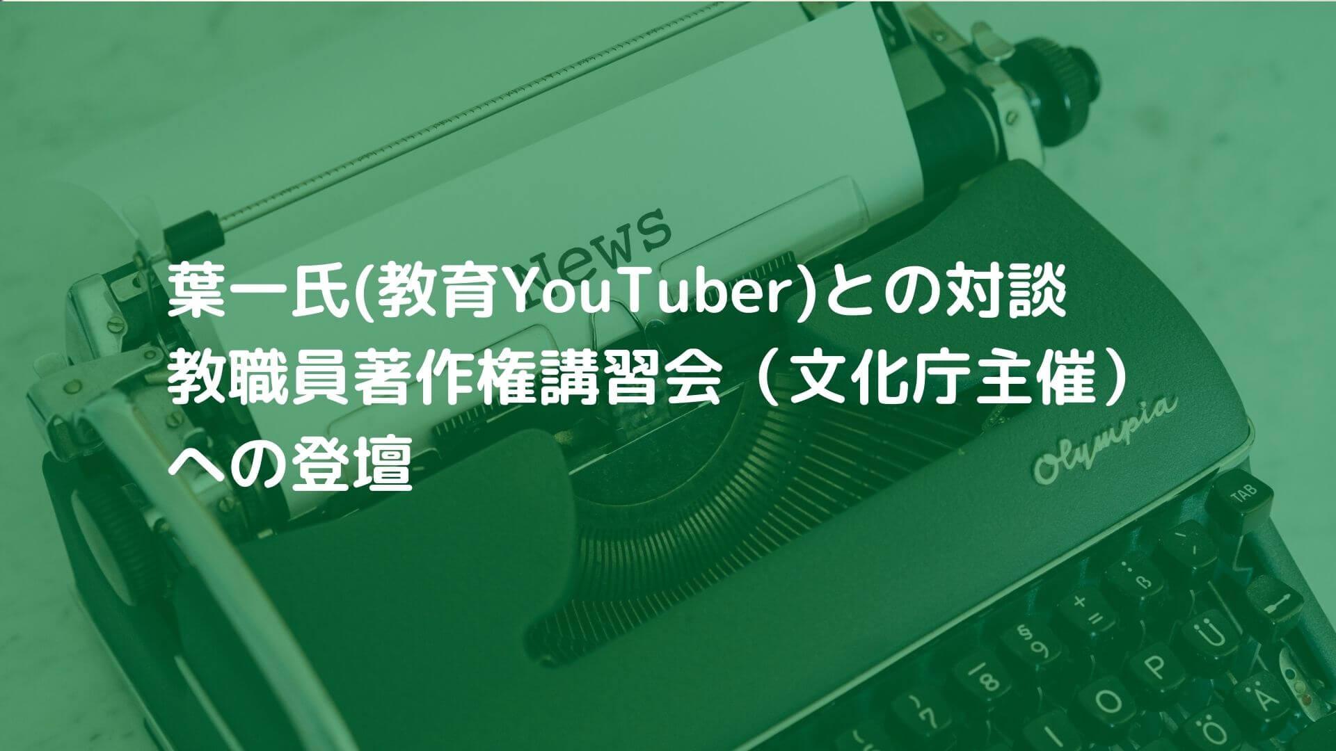 【報告】葉一氏(教育YouTuber)との対談・教職員著作権講習会(文化庁主催)への登壇(8月)